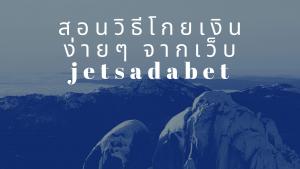 สอนวิธีโกยเงินง่ายๆ จากเว็บ jetsadabet